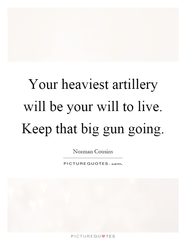Your heaviest artillery will be your will to live. Keep that big gun going Picture Quote #1