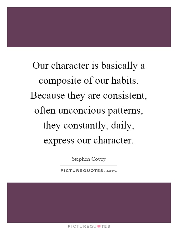 Our character is basically a composite of our habits. Because they are consistent, often unconcious patterns, they constantly, daily, express our character Picture Quote #1