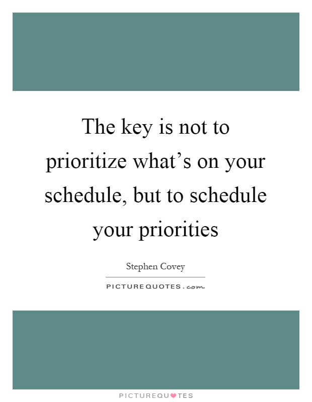 The key is not to prioritize what's on your schedule, but to schedule your priorities Picture Quote #1