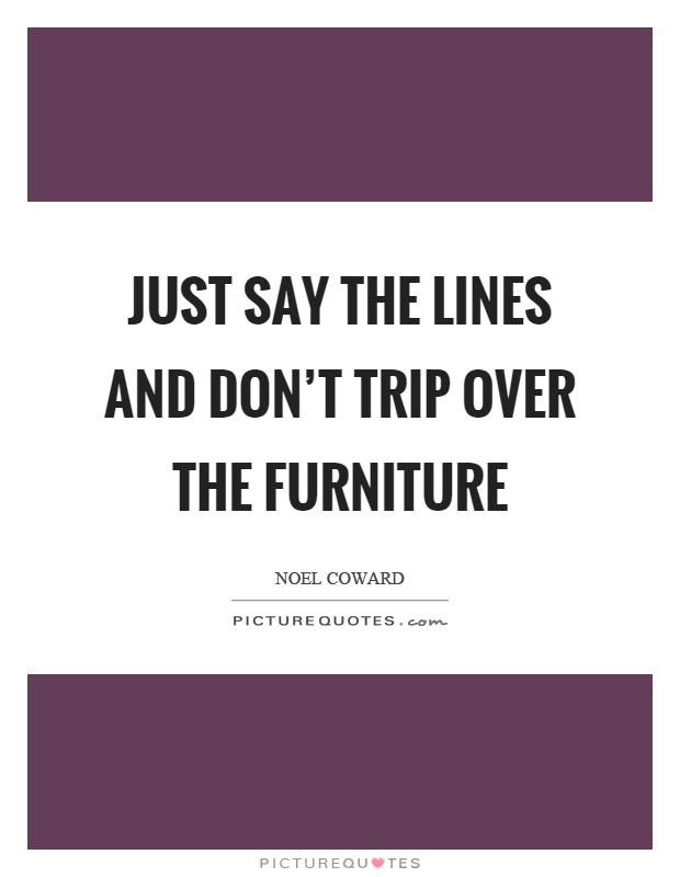 Just say the lines and don't trip over the furniture Picture Quote #1