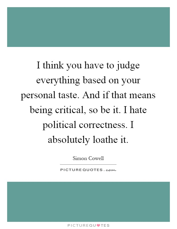 I think you have to judge everything based on your personal taste. And if that means being critical, so be it. I hate political correctness. I absolutely loathe it Picture Quote #1