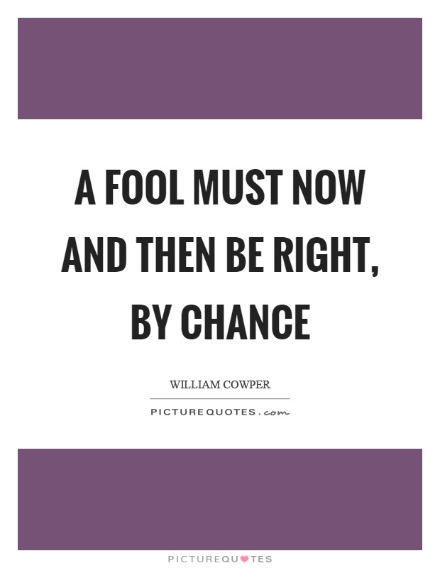 A fool must now and then be right, by chance Picture Quote #1