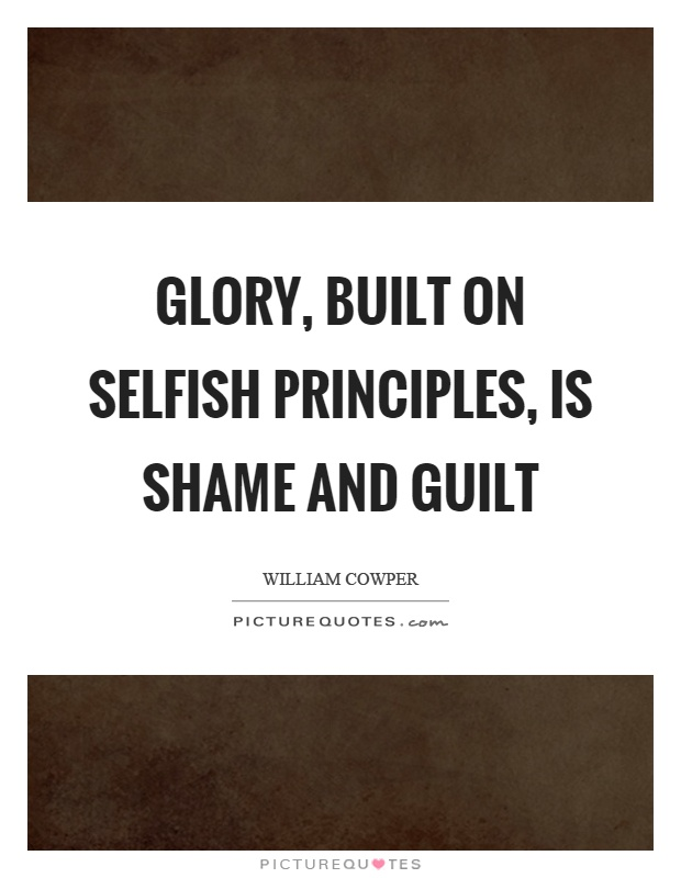 Glory, built on selfish principles, is shame and guilt Picture Quote #1