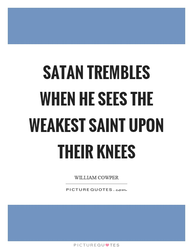 Satan trembles when he sees the weakest saint upon their knees Picture Quote #1