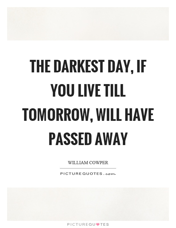 The darkest day, if you live till tomorrow, will have passed away Picture Quote #1