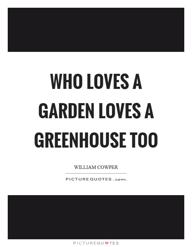 Who loves a garden loves a greenhouse too Picture Quote #1