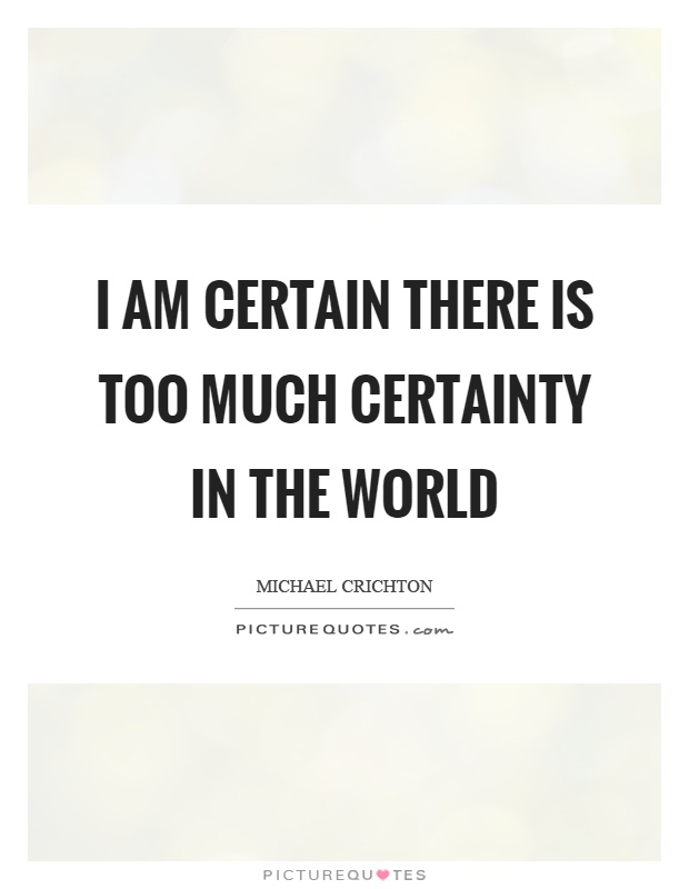 I am certain there is too much certainty in the world Picture Quote #1