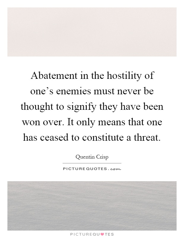 Abatement in the hostility of one's enemies must never be thought to signify they have been won over. It only means that one has ceased to constitute a threat Picture Quote #1