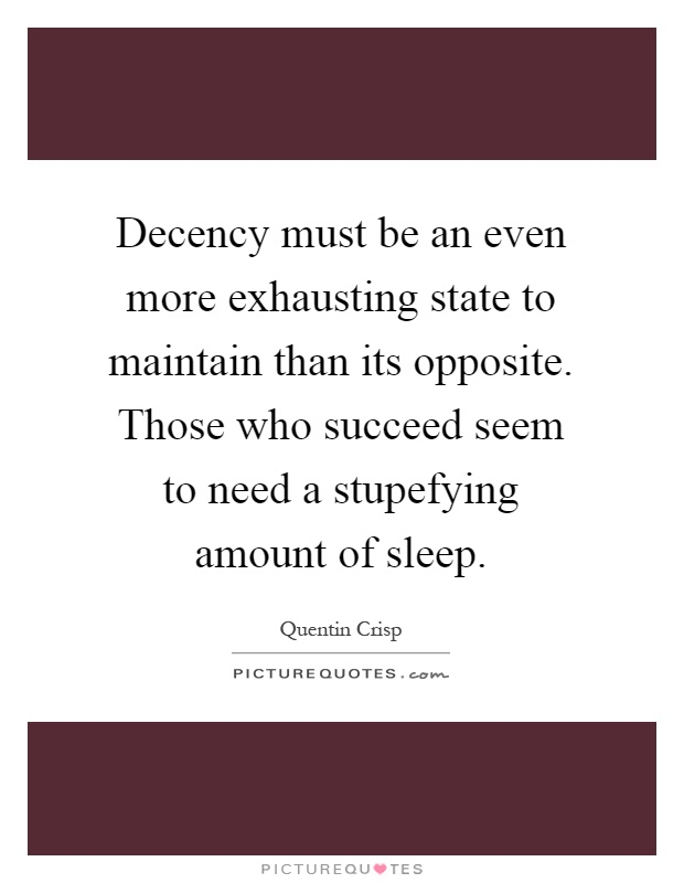 Decency must be an even more exhausting state to maintain than its opposite. Those who succeed seem to need a stupefying amount of sleep Picture Quote #1