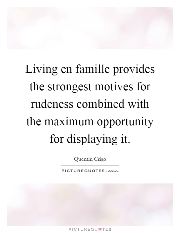 Living en famille provides the strongest motives for rudeness combined with the maximum opportunity for displaying it Picture Quote #1