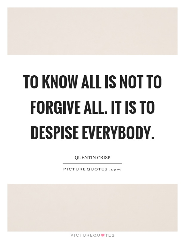 To know all is not to forgive all. It is to despise everybody Picture Quote #1