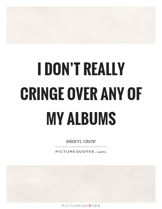 I don't really cringe over any of my albums Picture Quote #1