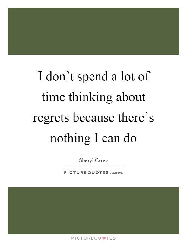 I don't spend a lot of time thinking about regrets because there's nothing I can do Picture Quote #1