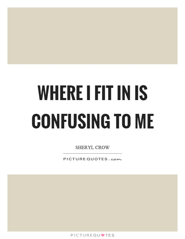 Where I fit in is confusing to me Picture Quote #1