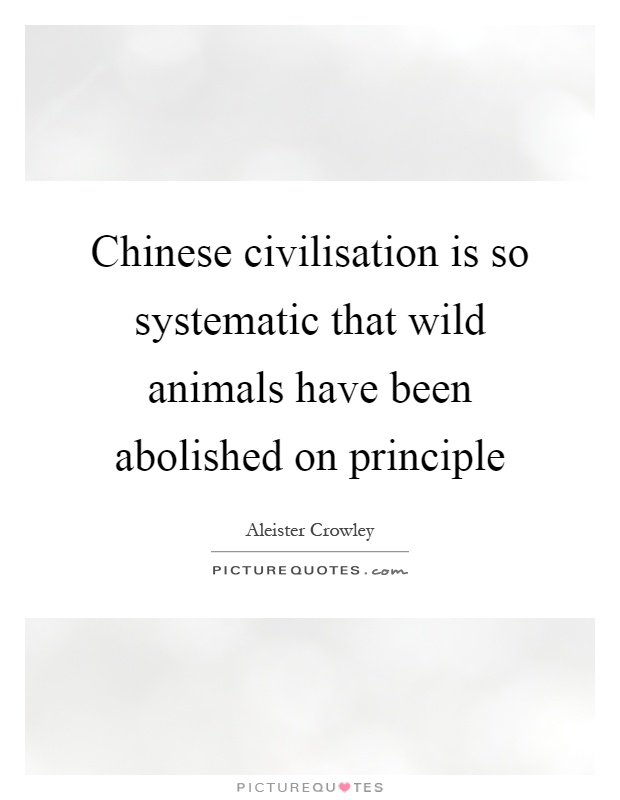 Chinese civilisation is so systematic that wild animals have been abolished on principle Picture Quote #1