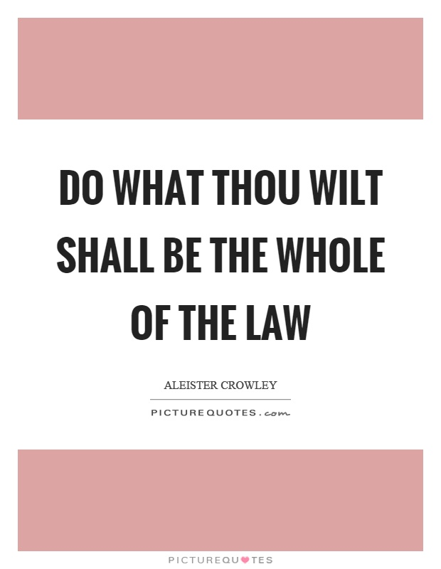 Do what thou wilt shall be the whole of the law Picture Quote #1