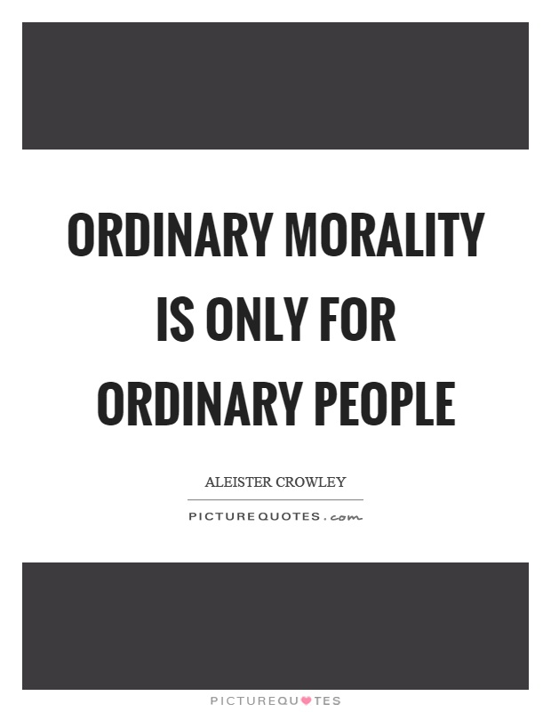 Ordinary morality is only for ordinary people Picture Quote #1