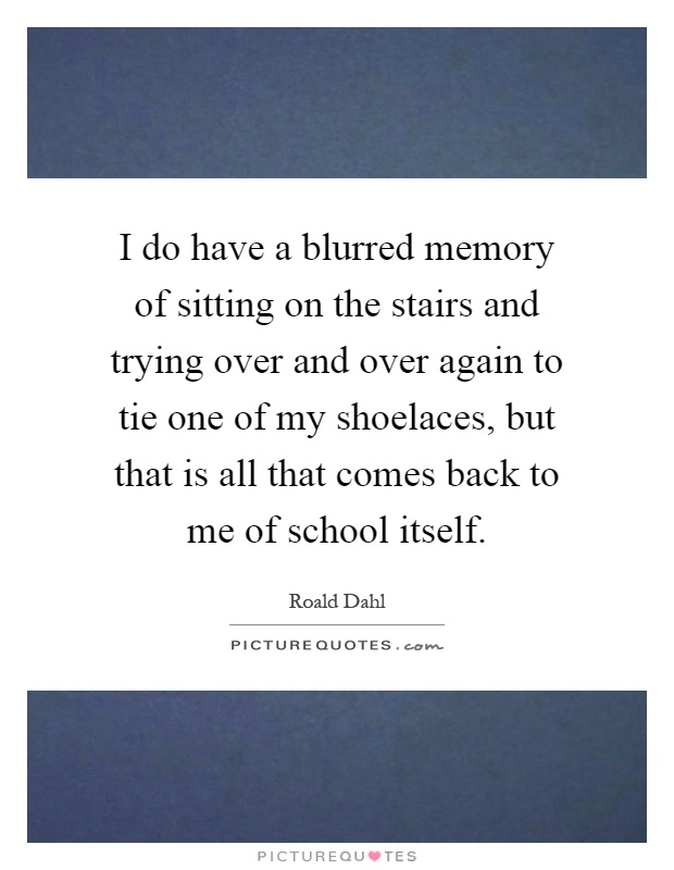 I do have a blurred memory of sitting on the stairs and trying over and over again to tie one of my shoelaces, but that is all that comes back to me of school itself Picture Quote #1