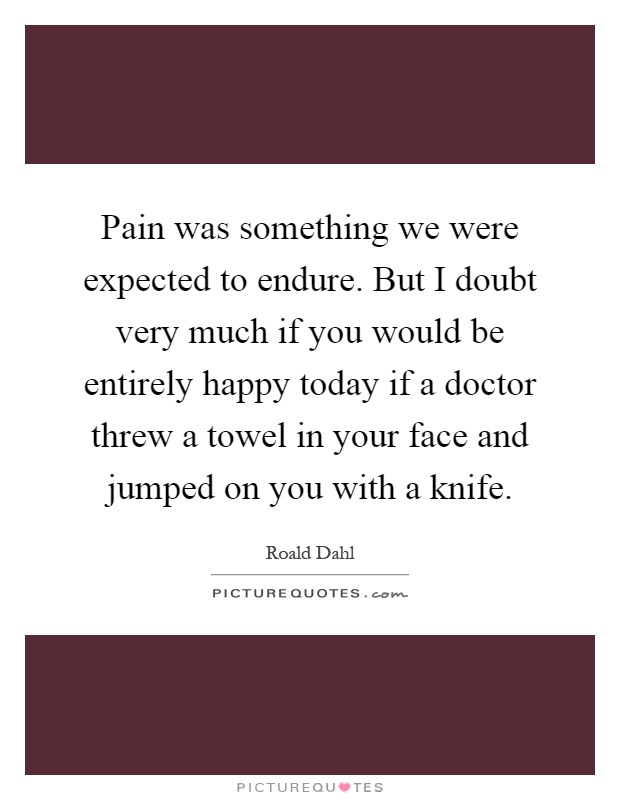 Pain was something we were expected to endure. But I doubt very much if you would be entirely happy today if a doctor threw a towel in your face and jumped on you with a knife Picture Quote #1