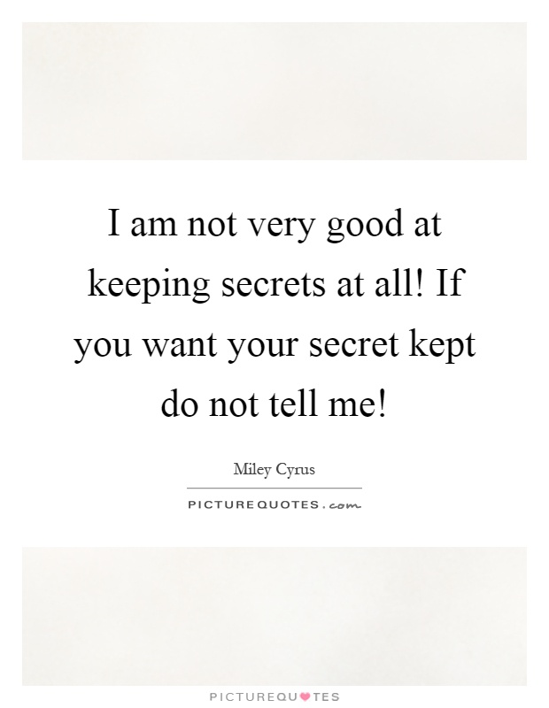 I am not very good at keeping secrets at all! If you want your secret kept do not tell me! Picture Quote #1