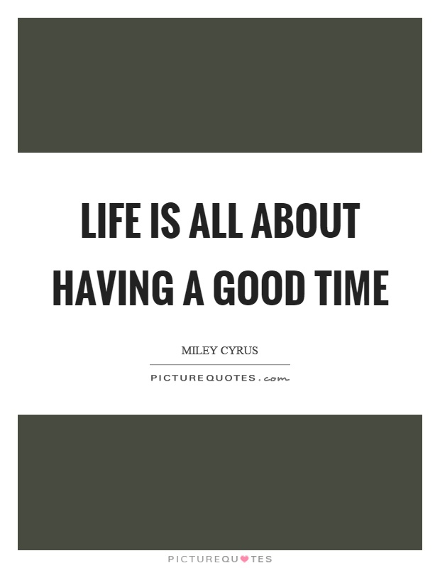 Exceptionnel Life Is All About Having A Good Time Picture Quote #1