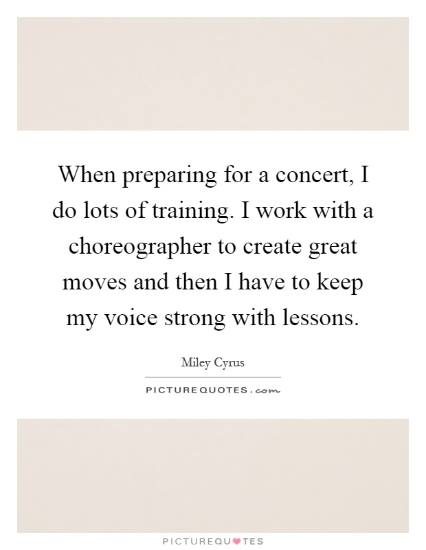 When preparing for a concert, I do lots of training. I work with a choreographer to create great moves and then I have to keep my voice strong with lessons Picture Quote #1