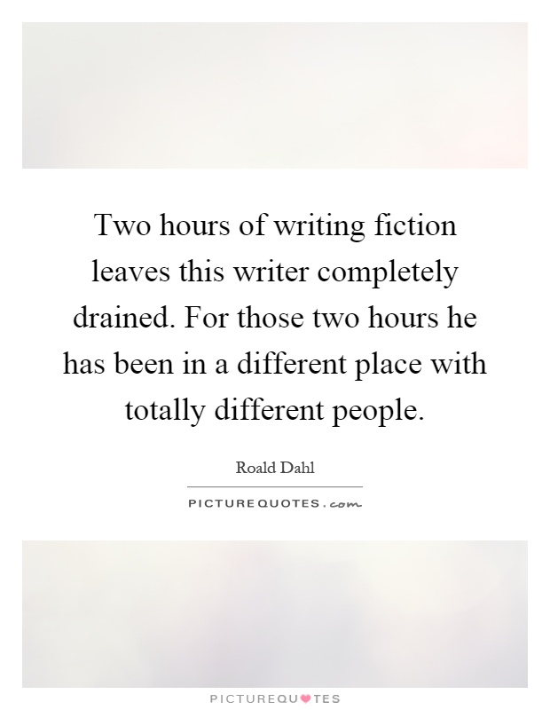 Two hours of writing fiction leaves this writer completely drained. For those two hours he has been in a different place with totally different people Picture Quote #1