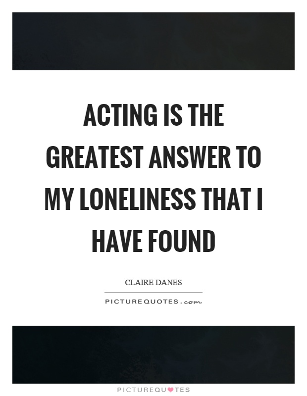 Acting is the greatest answer to my loneliness that I have found Picture Quote #1