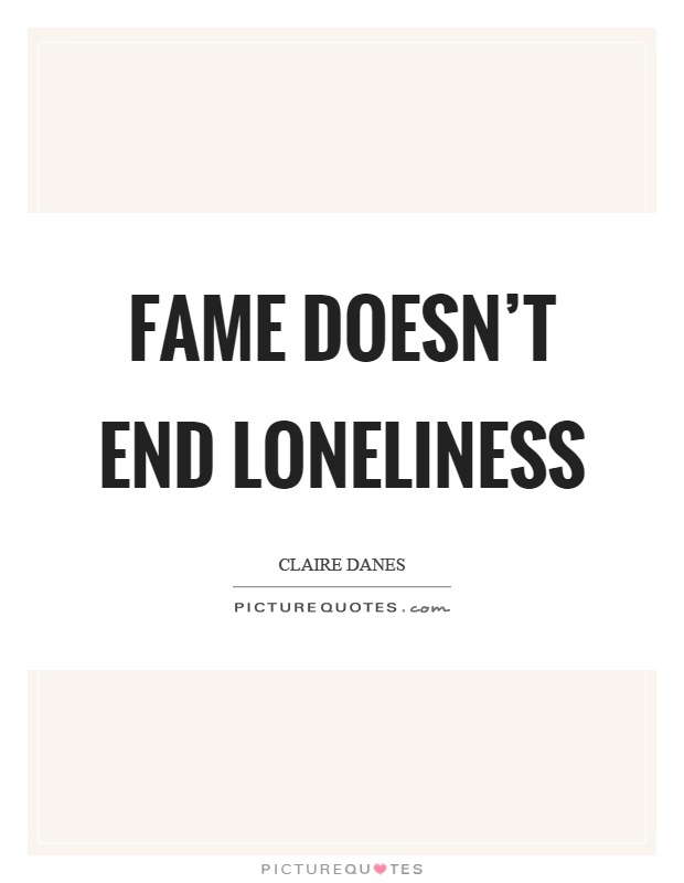 Fame doesn't end loneliness Picture Quote #1