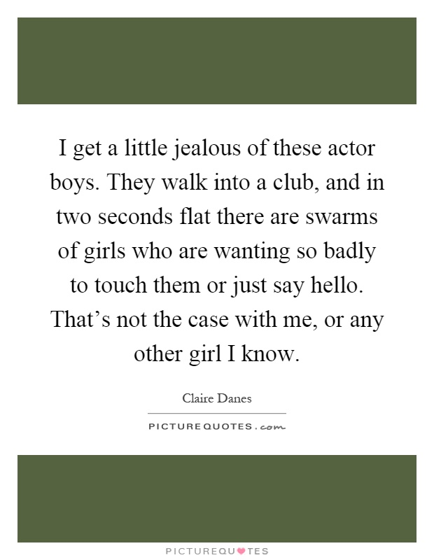 I get a little jealous of these actor boys. They walk into a club, and in two seconds flat there are swarms of girls who are wanting so badly to touch them or just say hello. That's not the case with me, or any other girl I know Picture Quote #1
