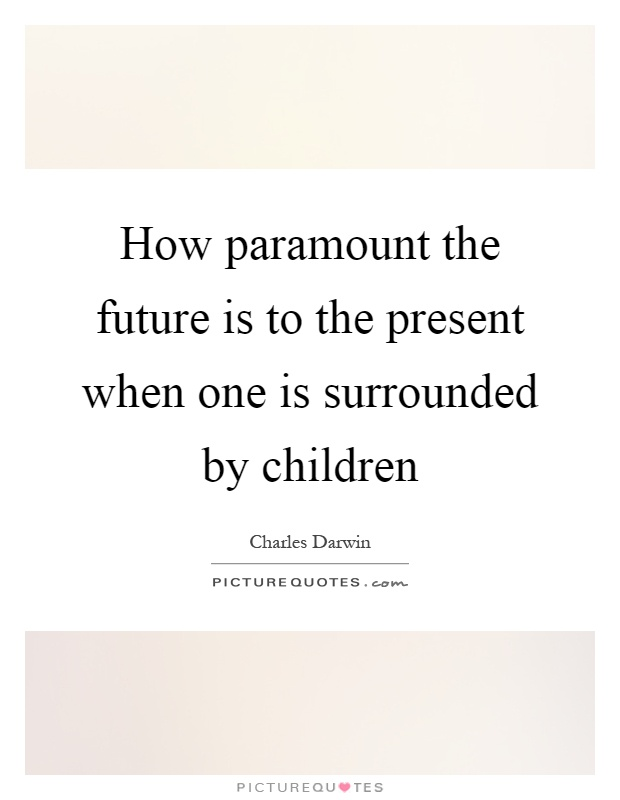 How paramount the future is to the present when one is surrounded by children Picture Quote #1