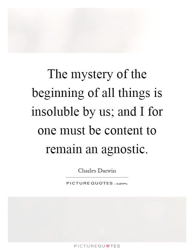 The mystery of the beginning of all things is insoluble by us; and I for one must be content to remain an agnostic Picture Quote #1