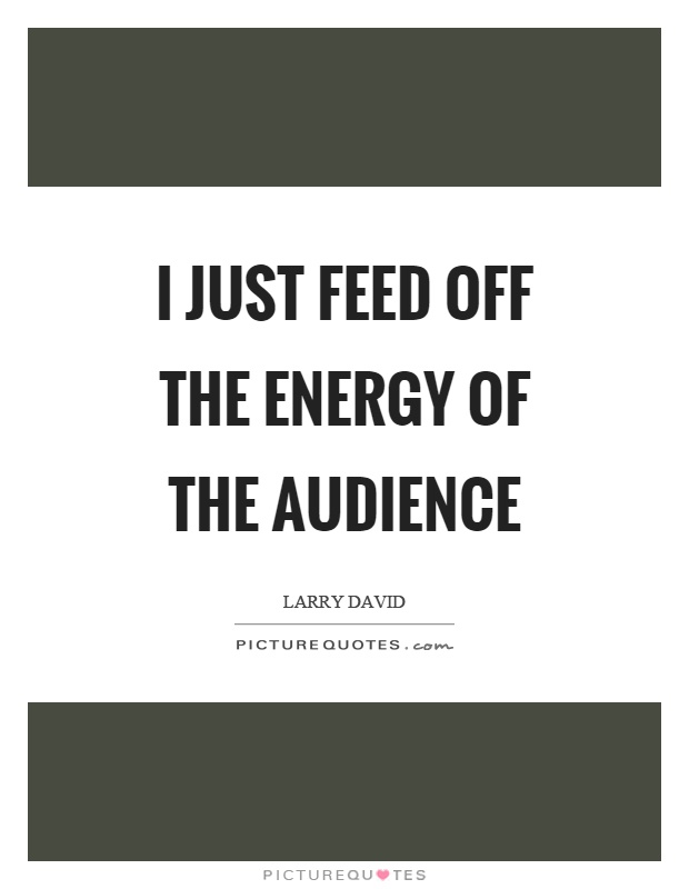 I just feed off the energy of the audience Picture Quote #1