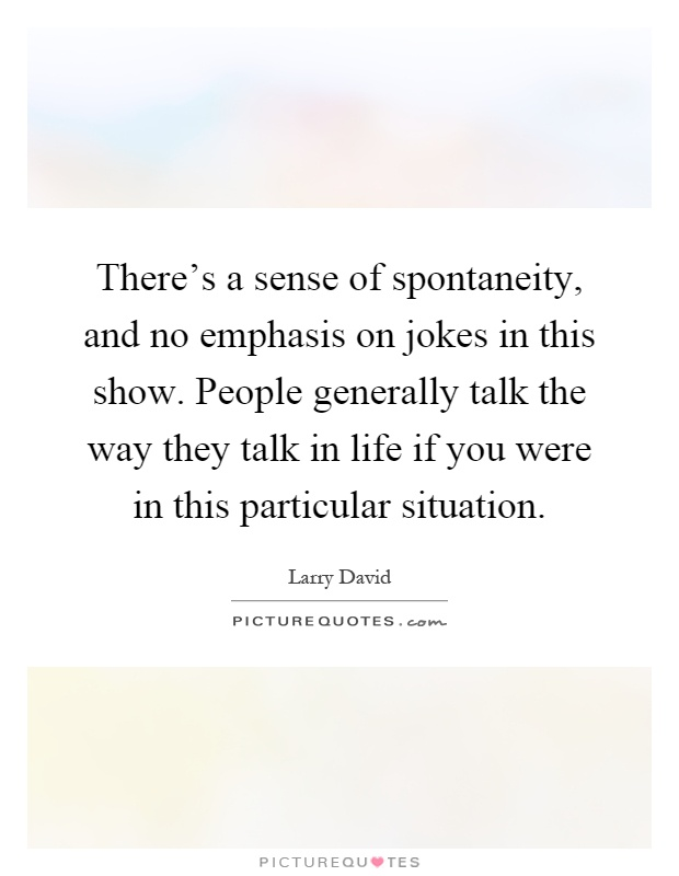 There's a sense of spontaneity, and no emphasis on jokes in this show. People generally talk the way they talk in life if you were in this particular situation Picture Quote #1
