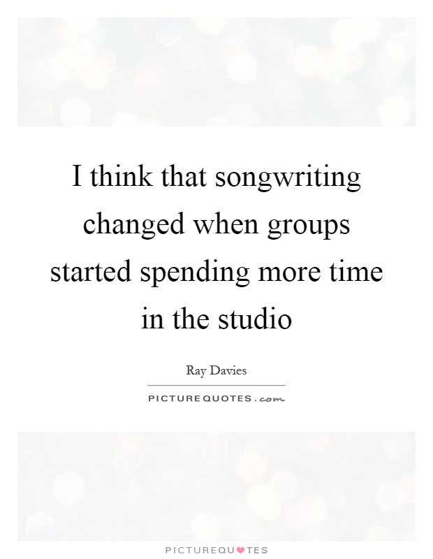 I think that songwriting changed when groups started spending more time in the studio Picture Quote #1