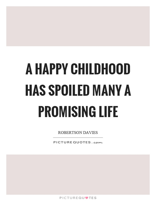 A happy childhood has spoiled many a promising life Picture Quote #1