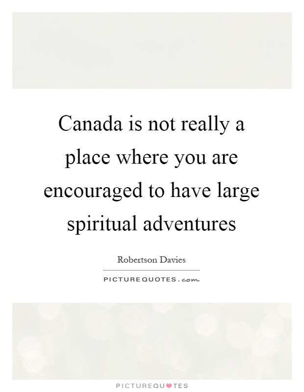 Canada is not really a place where you are encouraged to have large spiritual adventures Picture Quote #1