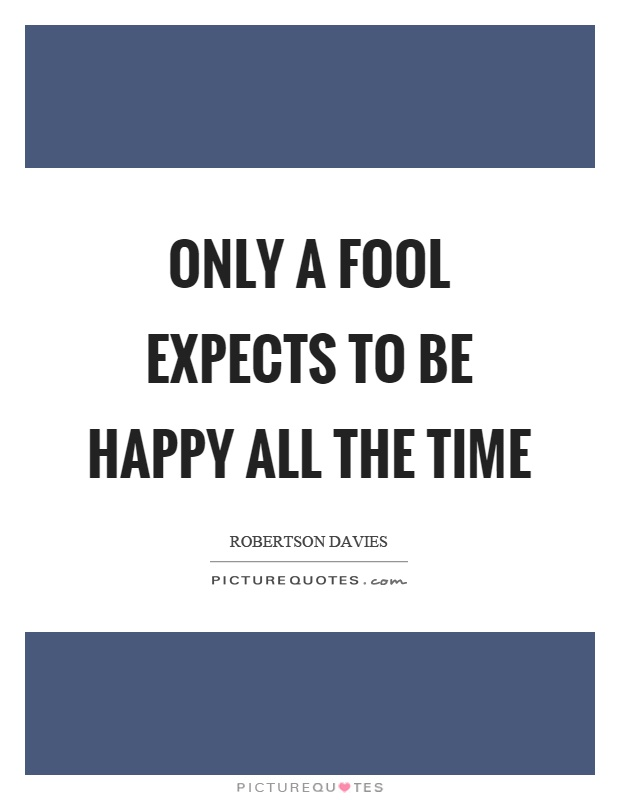 Only a fool expects to be happy all the time Picture Quote #1