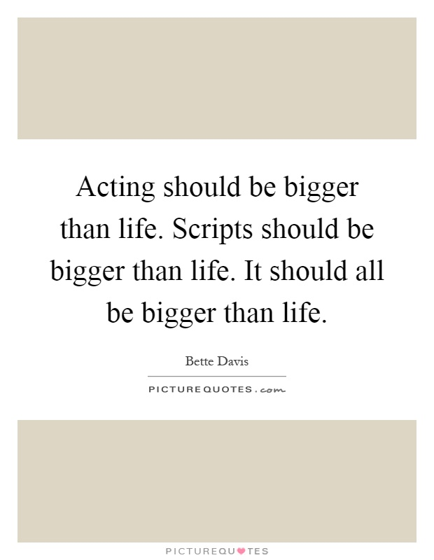 Acting should be bigger than life. Scripts should be bigger than life. It should all be bigger than life Picture Quote #1