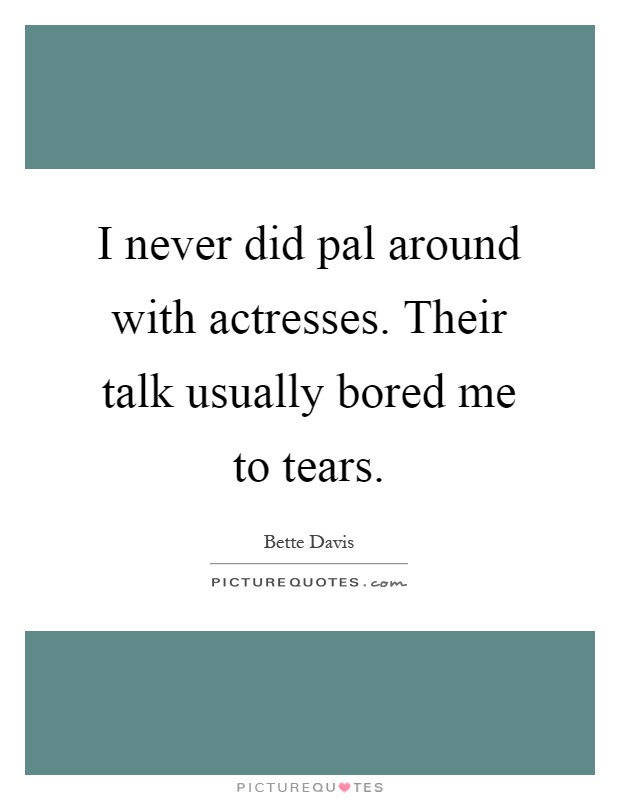 I never did pal around with actresses. Their talk usually bored me to tears Picture Quote #1