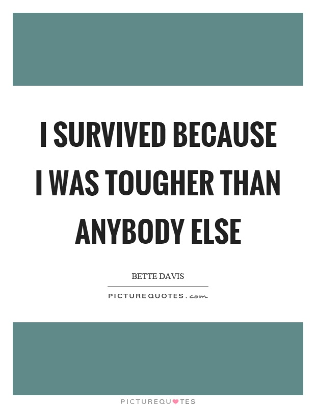 I survived because I was tougher than anybody else Picture Quote #1