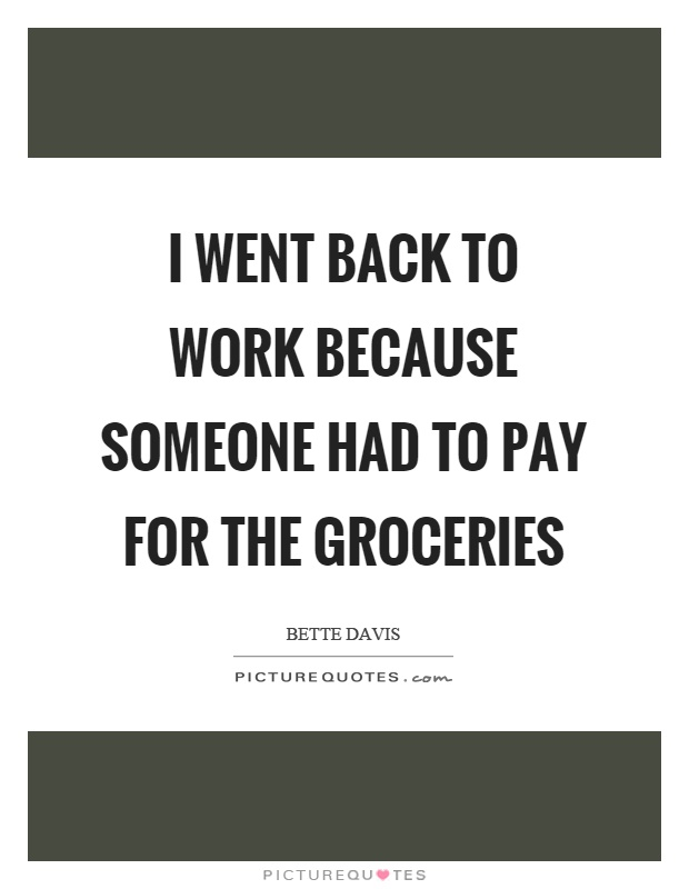 I went back to work because someone had to pay for the groceries Picture Quote #1