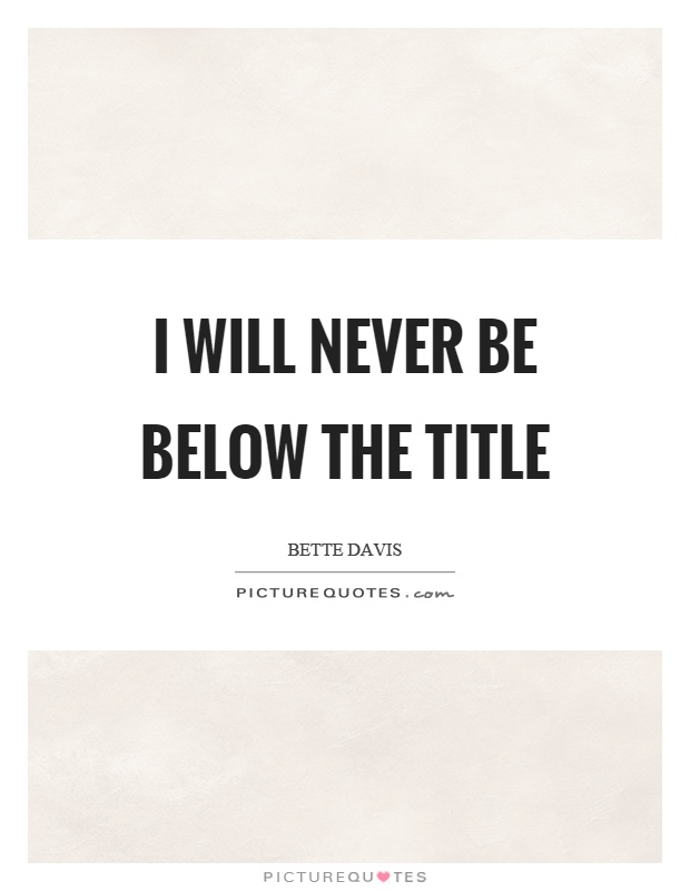 I will never be below the title Picture Quote #1