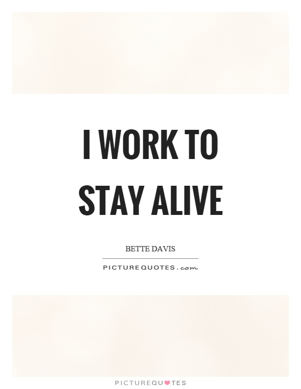 I work to stay alive Picture Quote #1