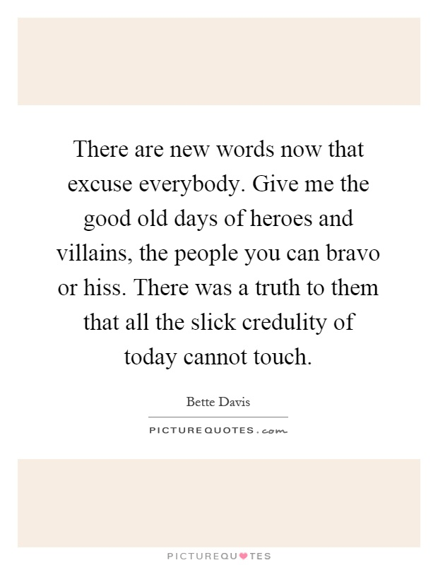 There are new words now that excuse everybody. Give me the good old days of heroes and villains, the people you can bravo or hiss. There was a truth to them that all the slick credulity of today cannot touch Picture Quote #1