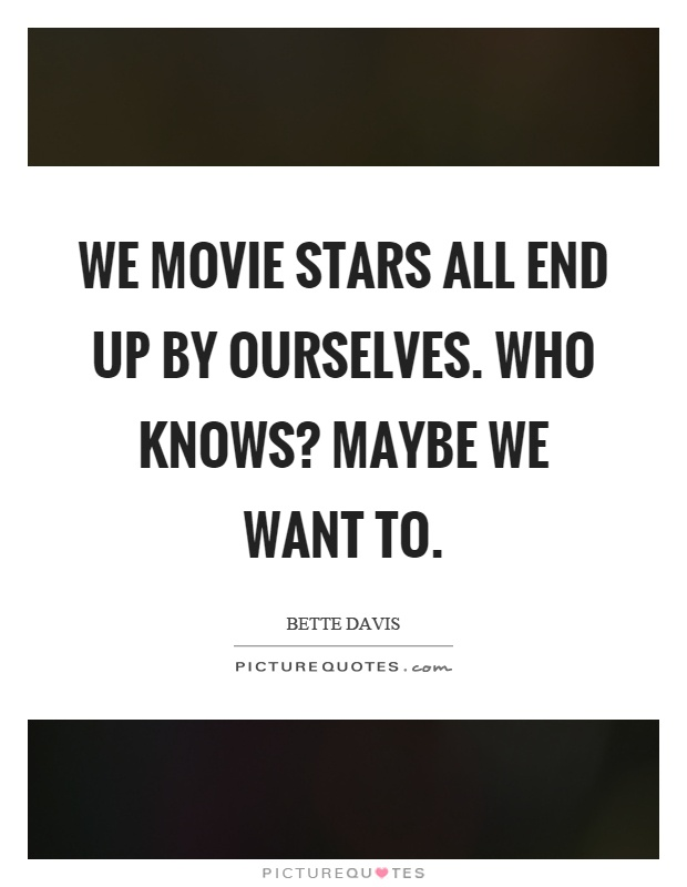 We movie stars all end up by ourselves. Who knows? Maybe we want to Picture Quote #1
