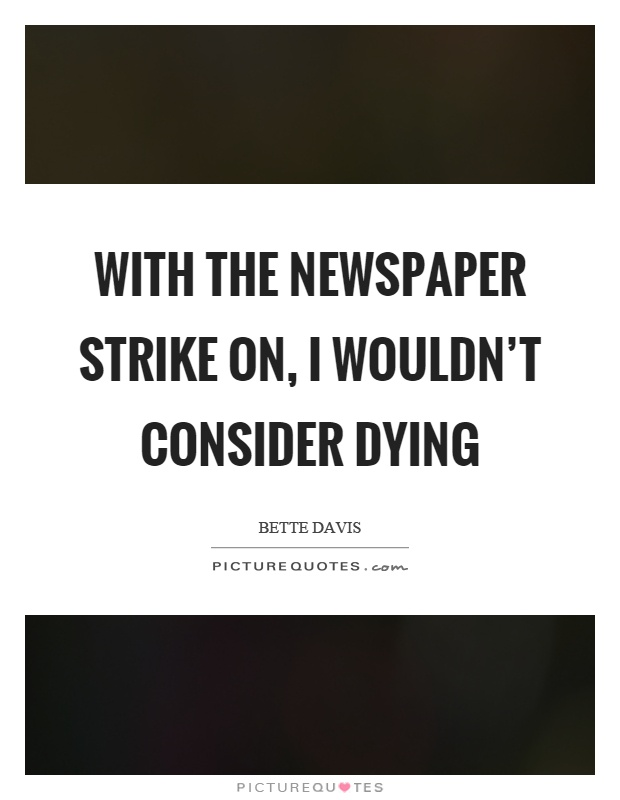 With the newspaper strike on, I wouldn't consider dying Picture Quote #1