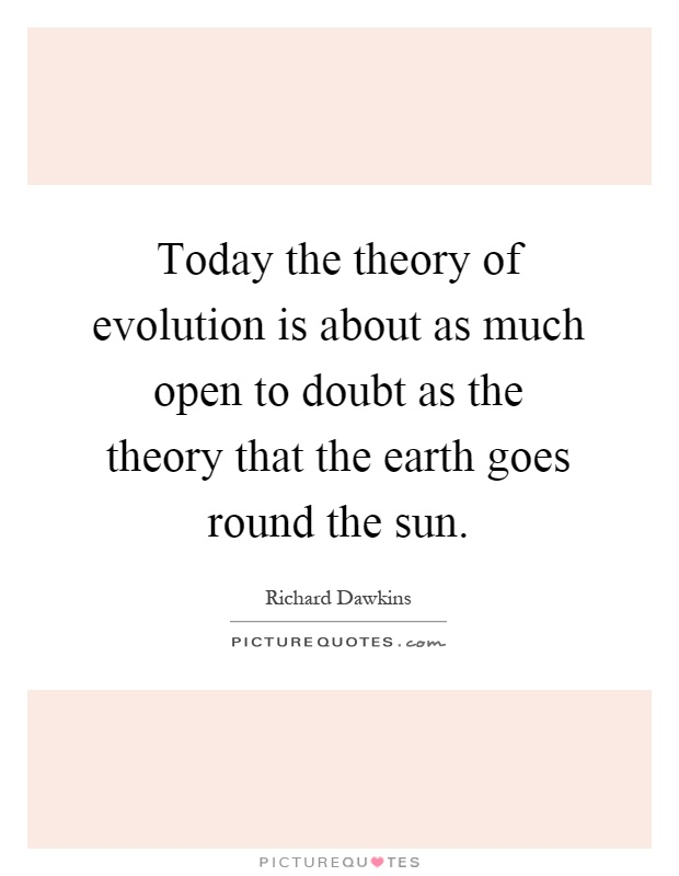 Today the theory of evolution is about as much open to doubt as the theory that the earth goes round the sun Picture Quote #1