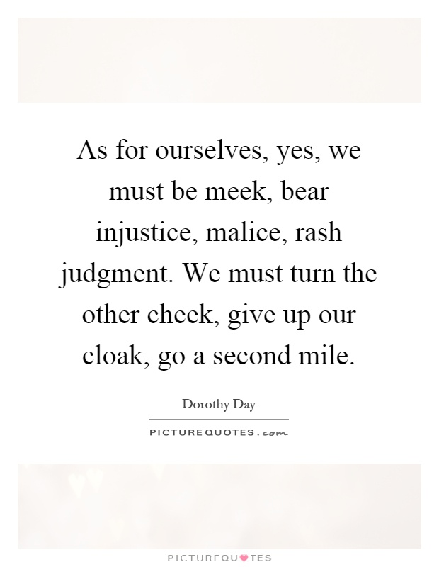 As for ourselves, yes, we must be meek, bear injustice, malice, rash judgment. We must turn the other cheek, give up our cloak, go a second mile Picture Quote #1