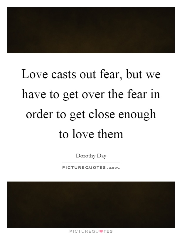 Love casts out fear, but we have to get over the fear in order to get close enough to love them Picture Quote #1